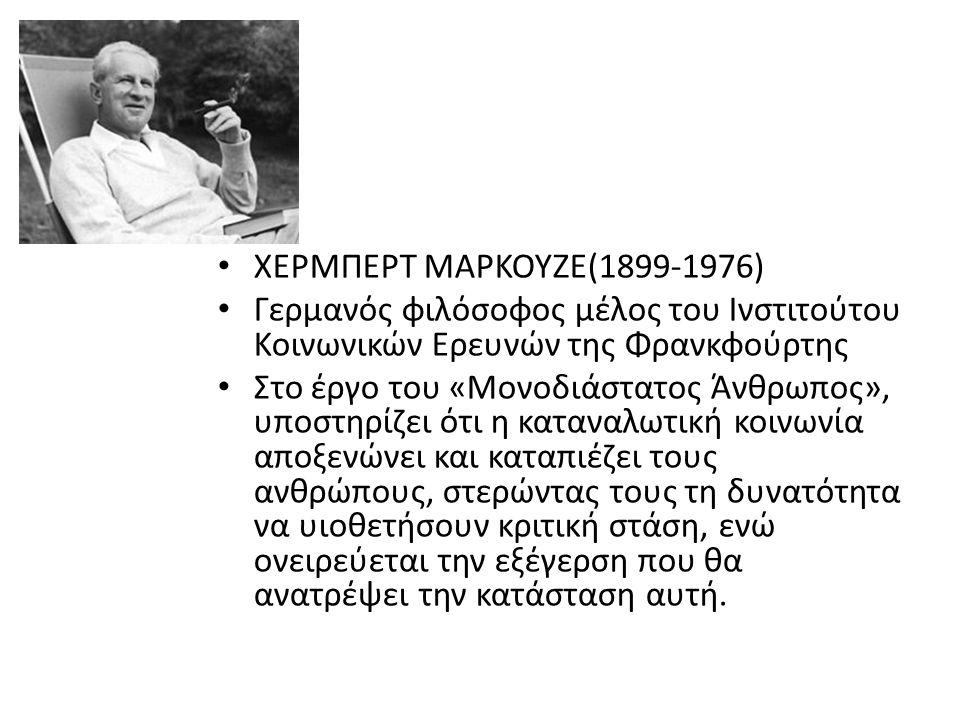 ΧΕΡΜΠΕΡΤ ΜΑΡΚΟΥΖΕ(1899-1976) Γερμανός φιλόσοφος μέλος του Ινστιτούτου Κοινωνικών Ερευνών της Φρανκφούρτης Στο έργο του «Μονοδιάστατος Άνθρωπος», υποστηρίζει ότι η καταναλωτική κοινωνία αποξενώνει και καταπιέζει τους ανθρώπους, στερώντας τους τη δυνατότητα να υιοθετήσουν κριτική στάση, ενώ ονειρεύεται την εξέγερση που θα ανατρέψει την κατάσταση αυτή.