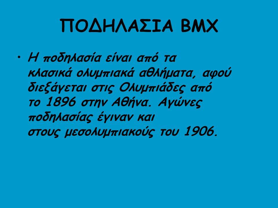 ΠΟΔΗΛΑΣΙΑ BMX Η ποδηλασία είναι από τα κλασικά ολυμπιακά αθλήματα, αφού διεξάγεται στις Ολυμπιάδες από το 1896 στην Αθήνα.