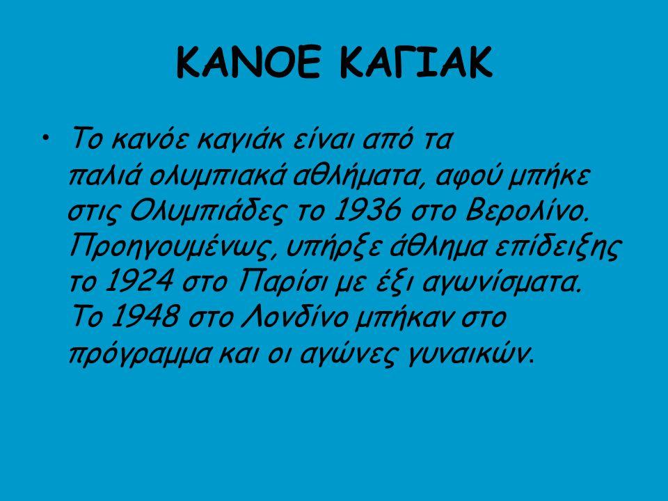 ΚΑΝΟΕ ΚΑΓΙΑΚ Το κανόε καγιάκ είναι από τα παλιά ολυμπιακά αθλήματα, αφού μπήκε στις Ολυμπιάδες το 1936 στο Βερολίνο.
