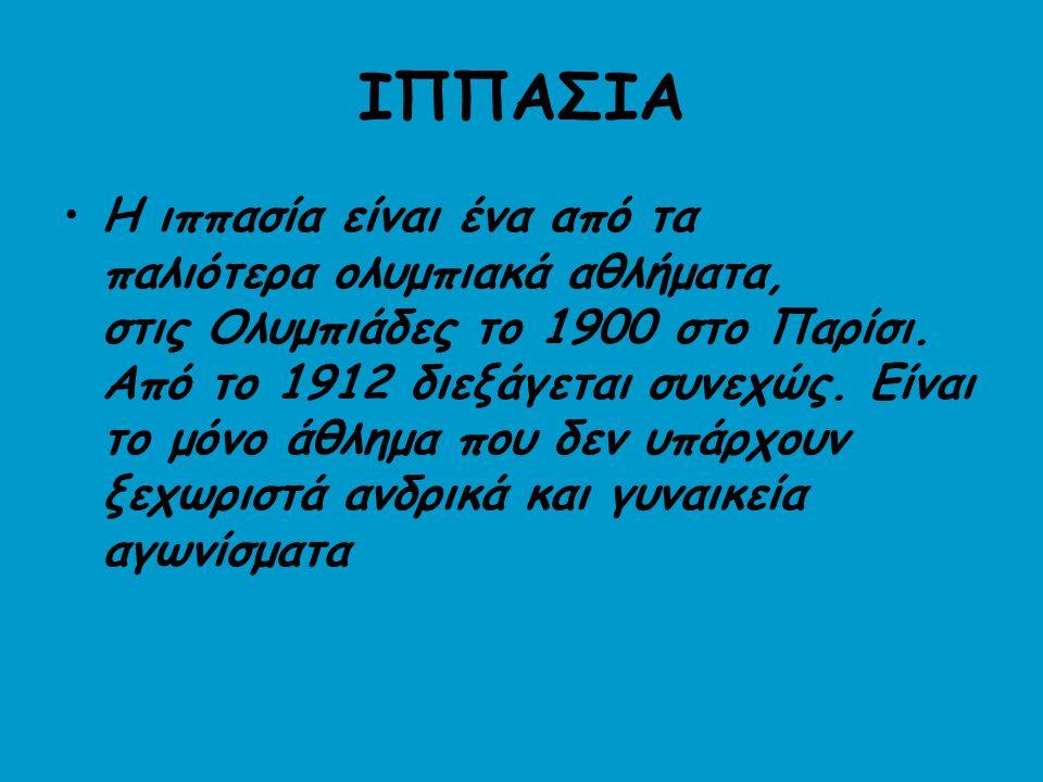 ΙΠΠΑΣΙΑ Η ιππασία είναι ένα από τα παλιότερα ολυμπιακά αθλήματα, στις Ολυμπιάδες το 1900 στο Παρίσι.