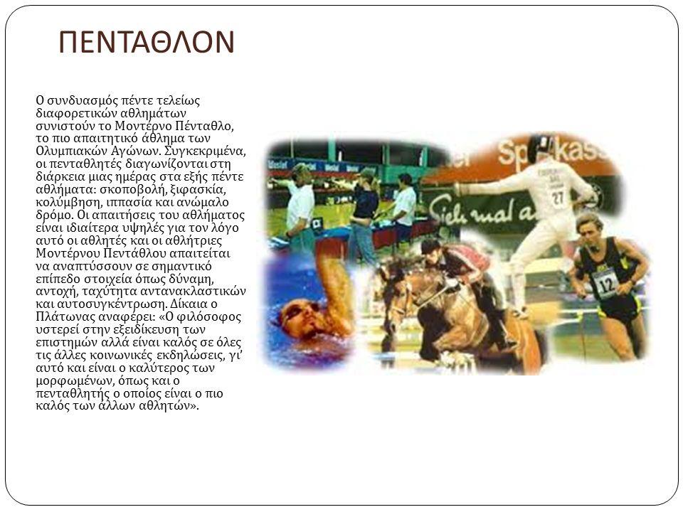 ΠΕΝΤΑΘΛΟΝ Ο συνδυασμός πέντε τελείως διαφορετικών αθλημάτων συνιστούν το Μοντέρνο Πένταθλο, το πιο απαιτητικό άθλημα των Ολυμπιακών Αγώνων. Συγκεκριμέ
