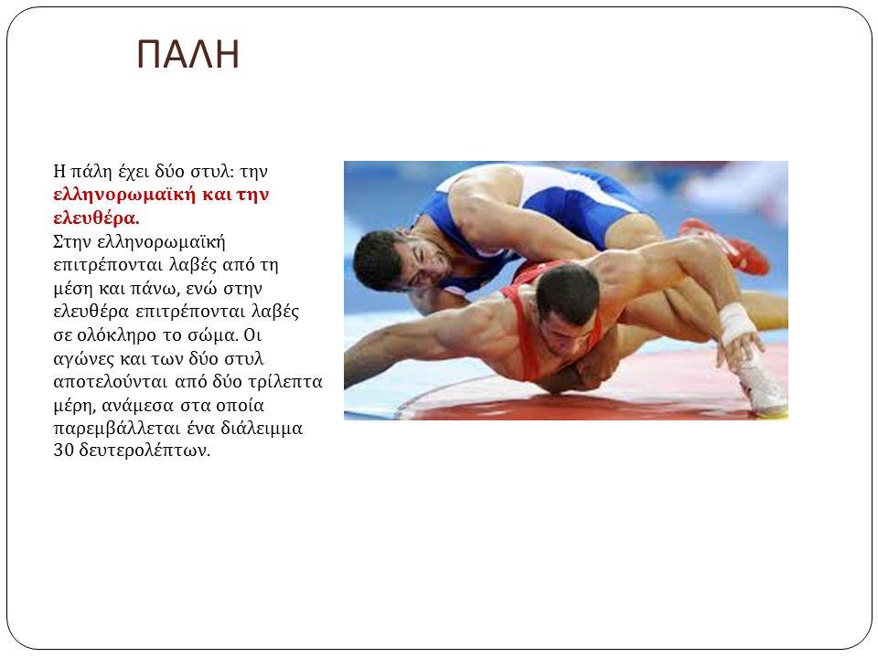ΠΑΛΗ Η πάλη έχει δύο στυλ : την ελληνορωμαϊκή και την ελευθέρα. Στην ελληνορωμαϊκή επιτρέπονται λαβές από τη μέση και πάνω, ενώ στην ελευθέρα επιτρέπο