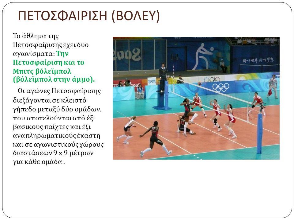 ΠΕΤΟΣΦΑΙΡΙΣΗ ( ΒΟΛΕΥ ) Το άθλημα της Πετοσφαίρισης έχει δύο αγωνίσματα : Την Πετοσφαίριση και το Μπιτς βόλεϊμπολ ( βόλεϊμπολ στην άμμο ).