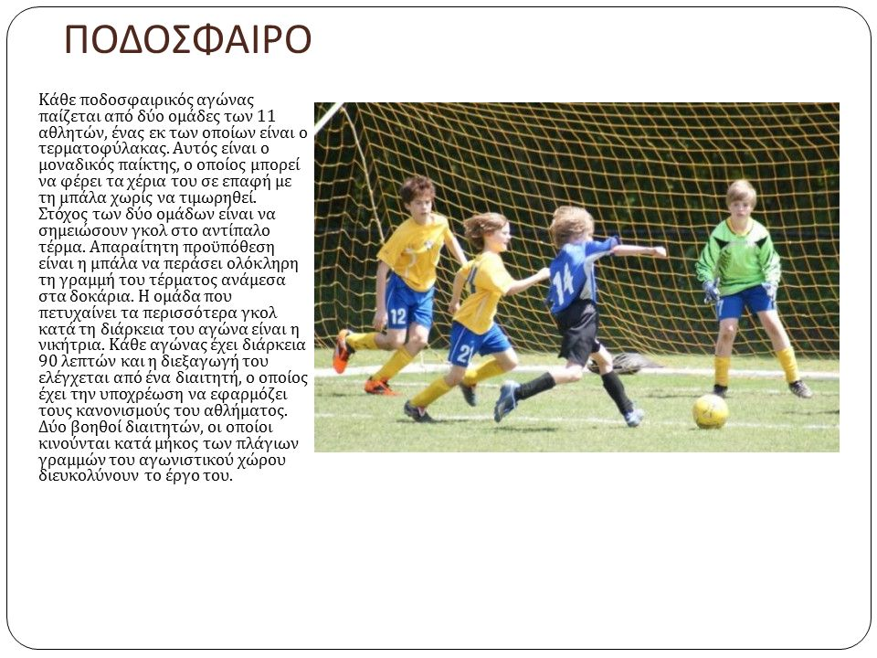 ΠΟΔΟΣΦΑΙΡΟ Κάθε ποδοσφαιρικός αγώνας παίζεται από δύο ομάδες των 11 αθλητών, ένας εκ των οποίων είναι ο τερματοφύλακας. Αυτός είναι ο μοναδικός παίκτη