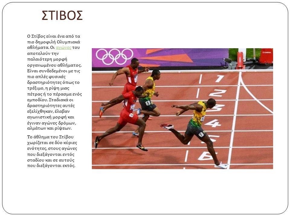 ΣΤΙΒΟΣ Ο Στίβος είναι ένα από τα πιο δημοφιλή Ολυμπιακά αθλήματα. Οι αγώνες του αποτελούν την παλαιότερη μορφή οργανωμένου αθλήματος. Είναι συνδεδεμέν