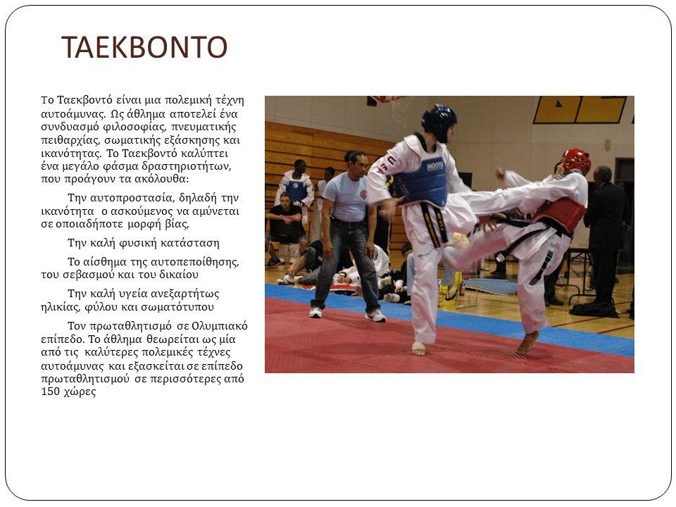 ΤΑΕΚΒΟΝΤΟ T ο Ταεκβοντό είναι μια πολεμική τέχνη αυτοάμυνας. Ως άθλημα αποτελεί ένα συνδυασμό φιλοσοφίας, πνευματικής πειθαρχίας, σωματικής εξάσκησης