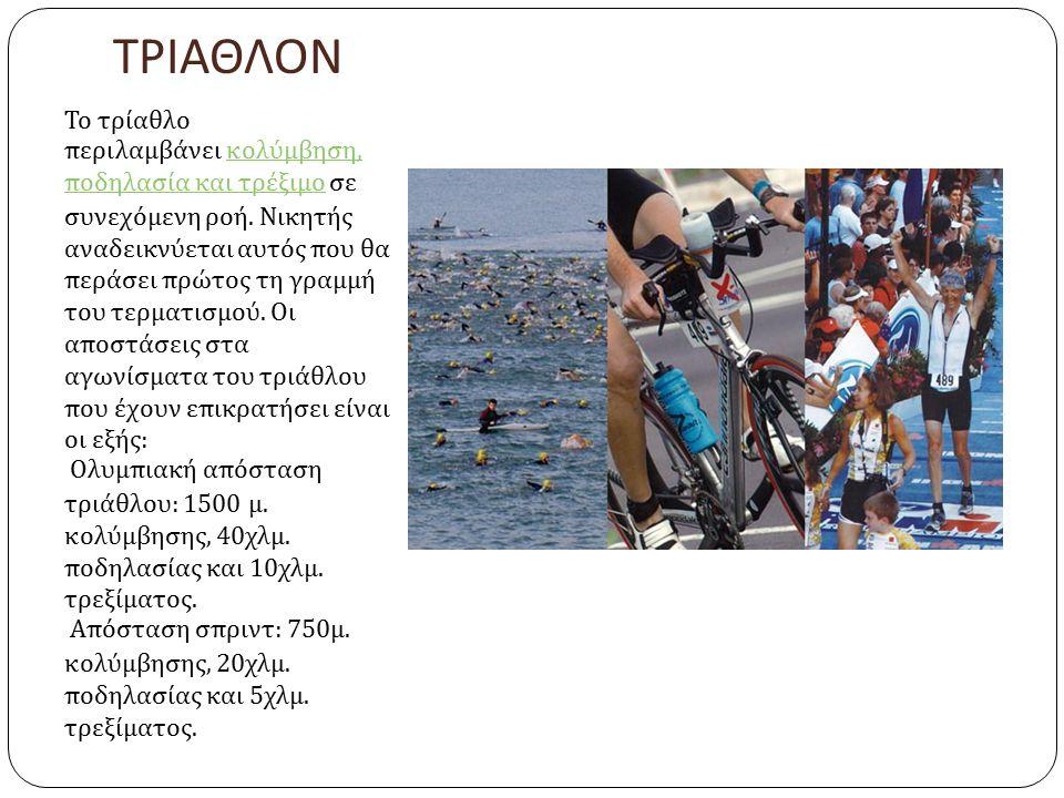 ΤΡΙΑΘΛΟΝ Το τρίαθλο περιλαμβάνει κολύμβηση, ποδηλασία και τρέξιμο σε συνεχόμενη ροή. Νικητής αναδεικνύεται αυτός που θα περάσει πρώτος τη γραμμή του τ