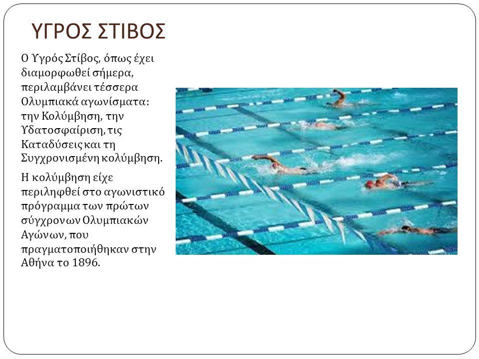 ΥΓΡΟΣ ΣΤΙΒΟΣ Ο Υγρός Στίβος, όπως έχει διαμορφωθεί σήμερα, περιλαμβάνει τέσσερα Ολυμπιακά αγωνίσματα : την Κολύμβηση, την Υδατοσφαίριση, τις Καταδύσεις και τη Συγχρονισμένη κολύμβηση.