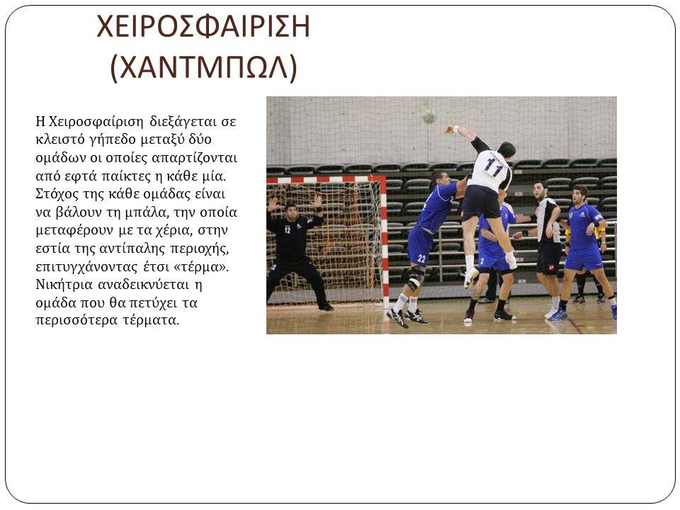 ΧΕΙΡΟΣΦΑΙΡΙΣΗ ( ΧΑΝΤΜΠΩΛ ) Η Χειροσφαίριση διεξάγεται σε κλειστό γήπεδο μεταξύ δύο ομάδων οι οποίες απαρτίζονται από εφτά παίκτες η κάθε μία. Στόχος τ