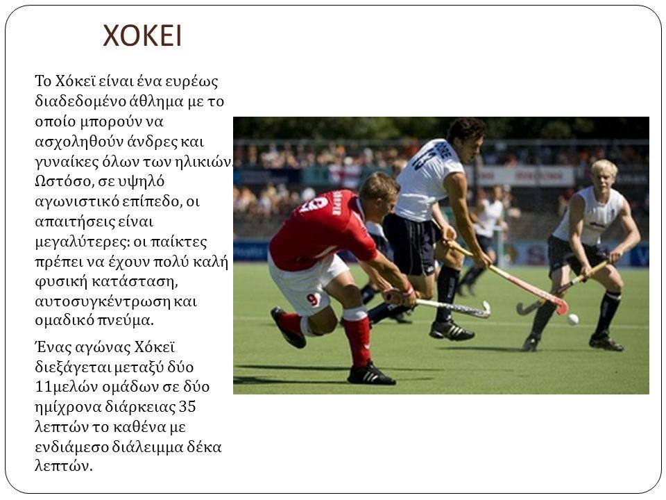 ΧΟΚΕΙ Το Χόκεϊ είναι ένα ευρέως διαδεδομένο άθλημα με το οποίο μπορούν να ασχοληθούν άνδρες και γυναίκες όλων των ηλικιών.