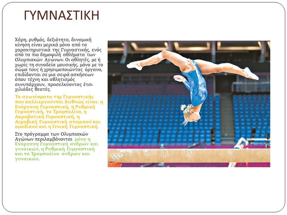 ΓΥΜΝΑΣΤΙΚΗ Χάρη, ρυθμός, δεξιότητα, δυναμική κίνηση είναι μερικά μόνο από τα χαρακτηριστικά της Γυμναστικής, ενός από τα πιο δημοφιλή αθλήματα των Ολυμπιακών Αγώνων.
