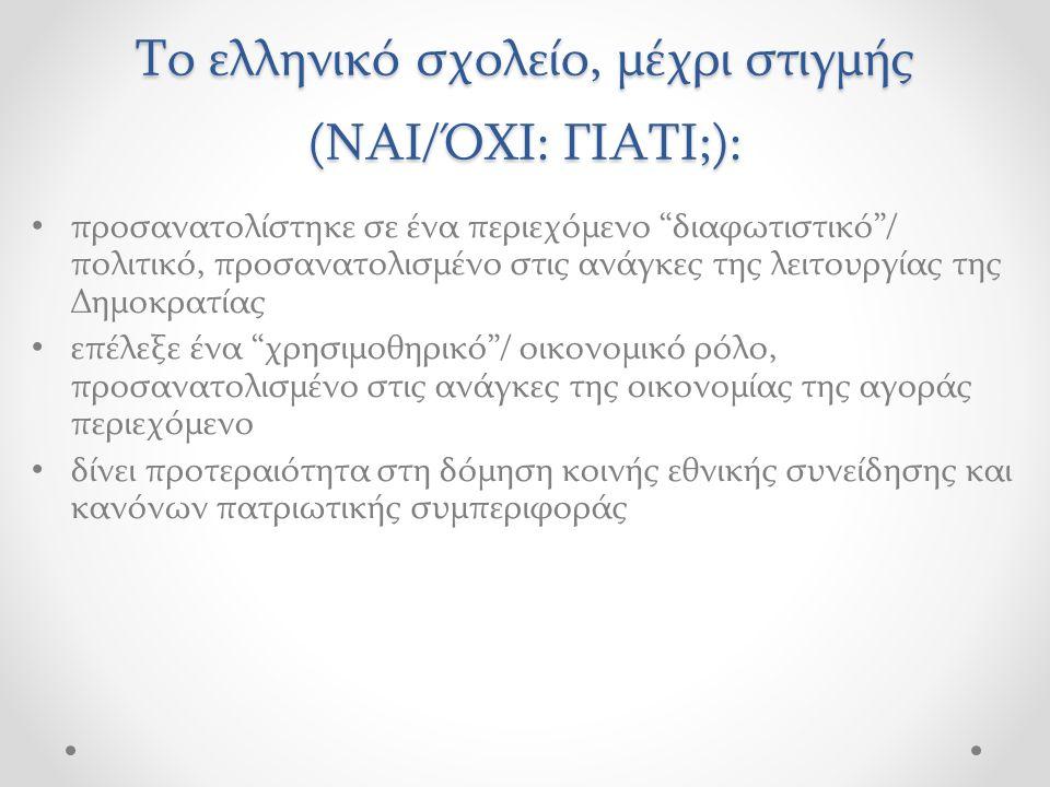 Το ελληνικό σχολείο, μέχρι στιγμής (ΝΑΙ/ΌΧΙ: ΓΙΑΤΙ;): προσανατολίστηκε σε ένα περιεχόμενο διαφωτιστικό / πολιτικό, προσανατολισμένο στις ανάγκες της λειτουργίας της Δημοκρατίας επέλεξε ένα χρησιμοθηρικό / οικονομικό ρόλο, προσανατολισμένο στις ανάγκες της οικονομίας της αγοράς περιεχόμενο δίνει προτεραιότητα στη δόμηση κοινής εθνικής συνείδησης και κανόνων πατριωτικής συμπεριφοράς