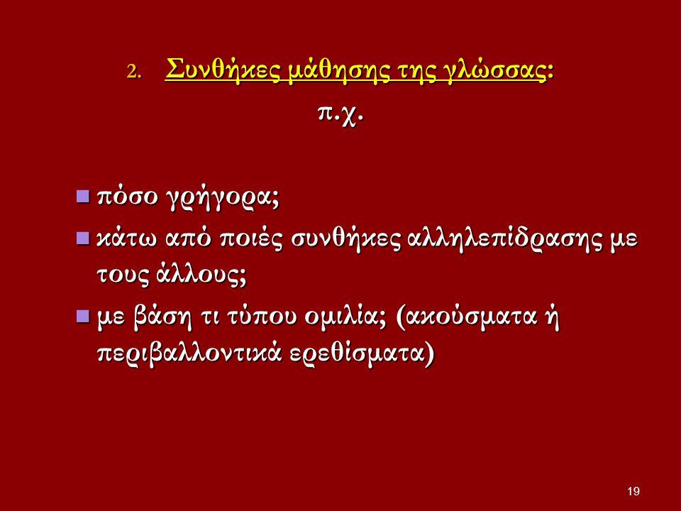 2. Συνθήκες μάθησης της γλώσσας: π.χ. πόσο γρήγορα; πόσο γρήγορα; κάτω από ποιές συνθήκες αλληλεπίδρασης με τους άλλους; κάτω από ποιές συνθήκες αλληλ