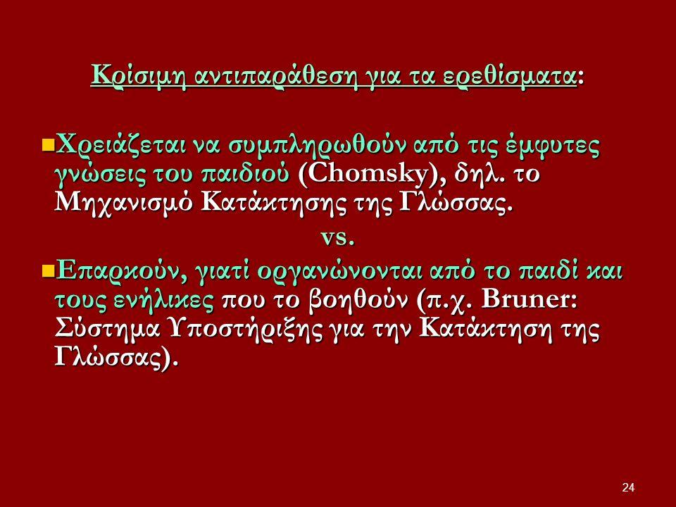 Κρίσιμη αντιπαράθεση για τα ερεθίσματα: Χρειάζεται να συμπληρωθούν από τις έμφυτες γνώσεις του παιδιού (Chomsky), δηλ. το Μηχανισμό Κατάκτησης της Γλώ