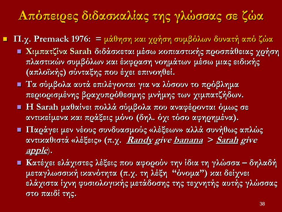 38 Απόπειρες διδασκαλίας της γλώσσας σε ζώα Π.χ. Premack 1976: = μάθηση και χρήση συμβόλων δυνατή από ζώα Π.χ. Premack 1976: = μάθηση και χρήση συμβόλ