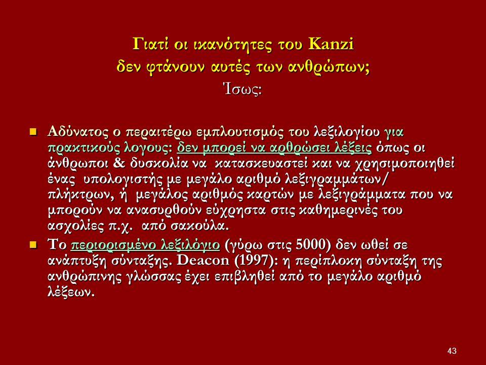 43 Γιατί οι ικανότητες του Kanzi δεν φτάνουν αυτές των ανθρώπων; Ίσως: Αδύνατος ο περαιτέρω εμπλουτισμός του λεξιλογίου για πρακτικούς λογους: δεν μπο