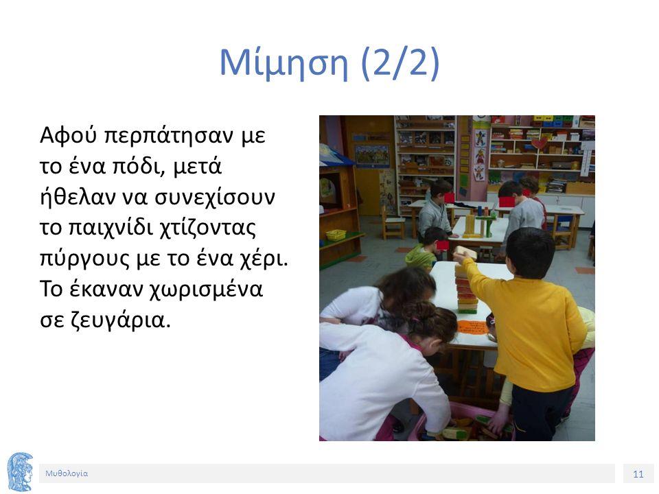 11 Μυθολογία Μίμηση (2/2) Αφού περπάτησαν με το ένα πόδι, μετά ήθελαν να συνεχίσουν το παιχνίδι χτίζοντας πύργους με το ένα χέρι. Το έκαναν χωρισμένα