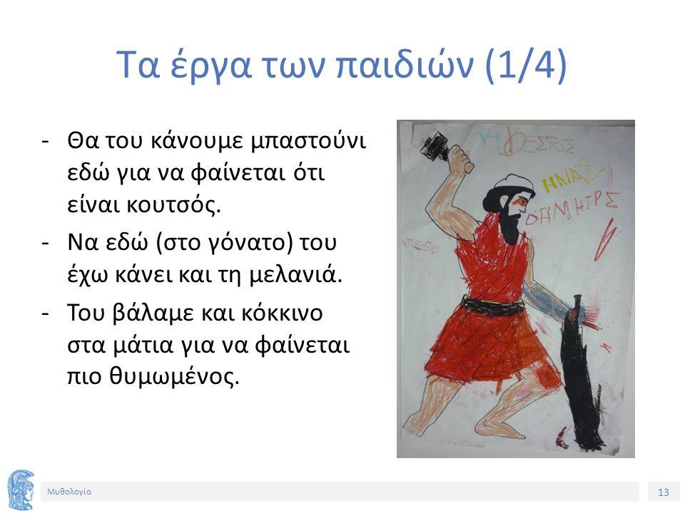 13 Μυθολογία Τα έργα των παιδιών (1/4) ‐Θα του κάνουμε μπαστούνι εδώ για να φαίνεται ότι είναι κουτσός. ‐Να εδώ (στο γόνατο) του έχω κάνει και τη μελα