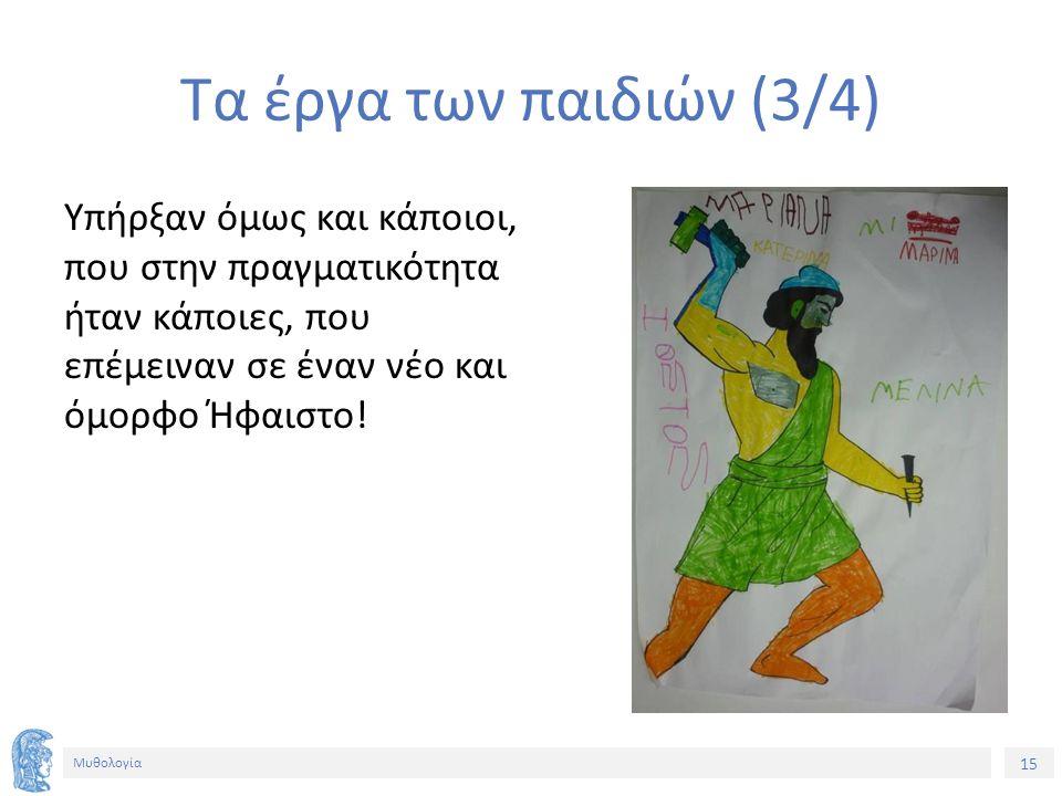 15 Μυθολογία Τα έργα των παιδιών (3/4) Υπήρξαν όμως και κάποιοι, που στην πραγματικότητα ήταν κάποιες, που επέμειναν σε έναν νέο και όμορφο Ήφαιστο!