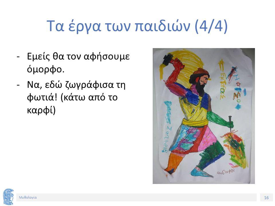 16 Μυθολογία Τα έργα των παιδιών (4/4) ‐Εμείς θα τον αφήσουμε όμορφο. ‐Να, εδώ ζωγράφισα τη φωτιά! (κάτω από το καρφί)