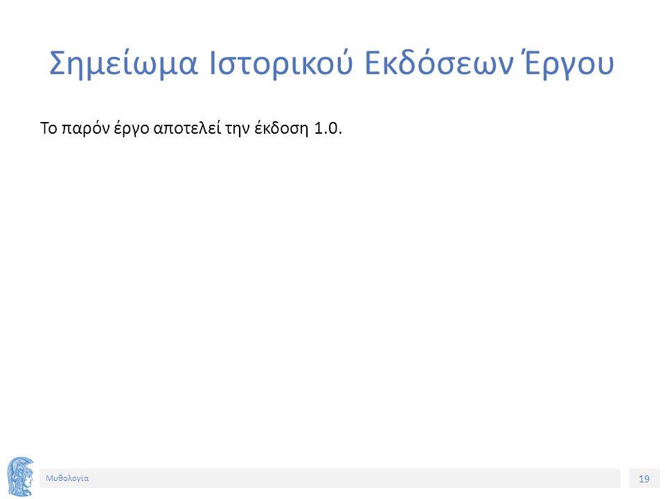 19 Μυθολογία Σημείωμα Ιστορικού Εκδόσεων Έργου Το παρόν έργο αποτελεί την έκδοση 1.0.