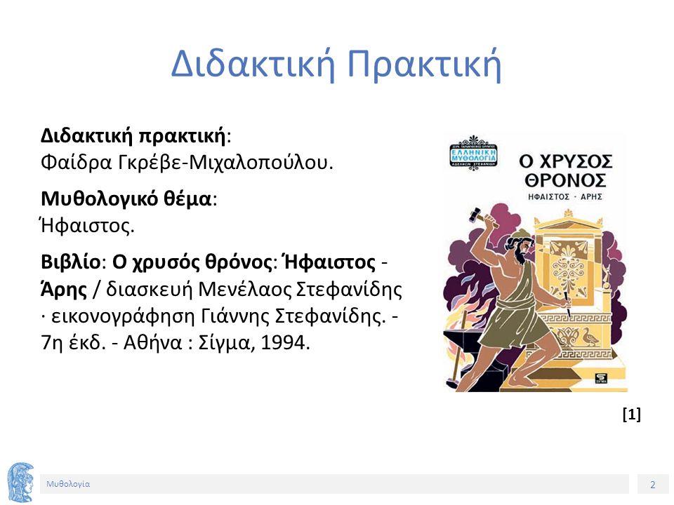 2 Μυθολογία Διδακτική Πρακτική Διδακτική πρακτική: Φαίδρα Γκρέβε-Μιχαλοπούλου. Μυθολογικό θέμα: Ήφαιστος. Βιβλίο: Ο χρυσός θρόνος: Ήφαιστος - Άρης / δ