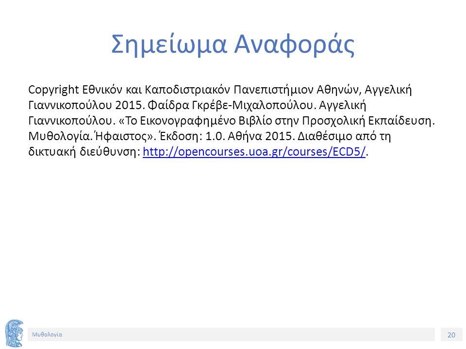 20 Μυθολογία Σημείωμα Αναφοράς Copyright Εθνικόν και Καποδιστριακόν Πανεπιστήμιον Αθηνών, Αγγελική Γιαννικοπούλου 2015.