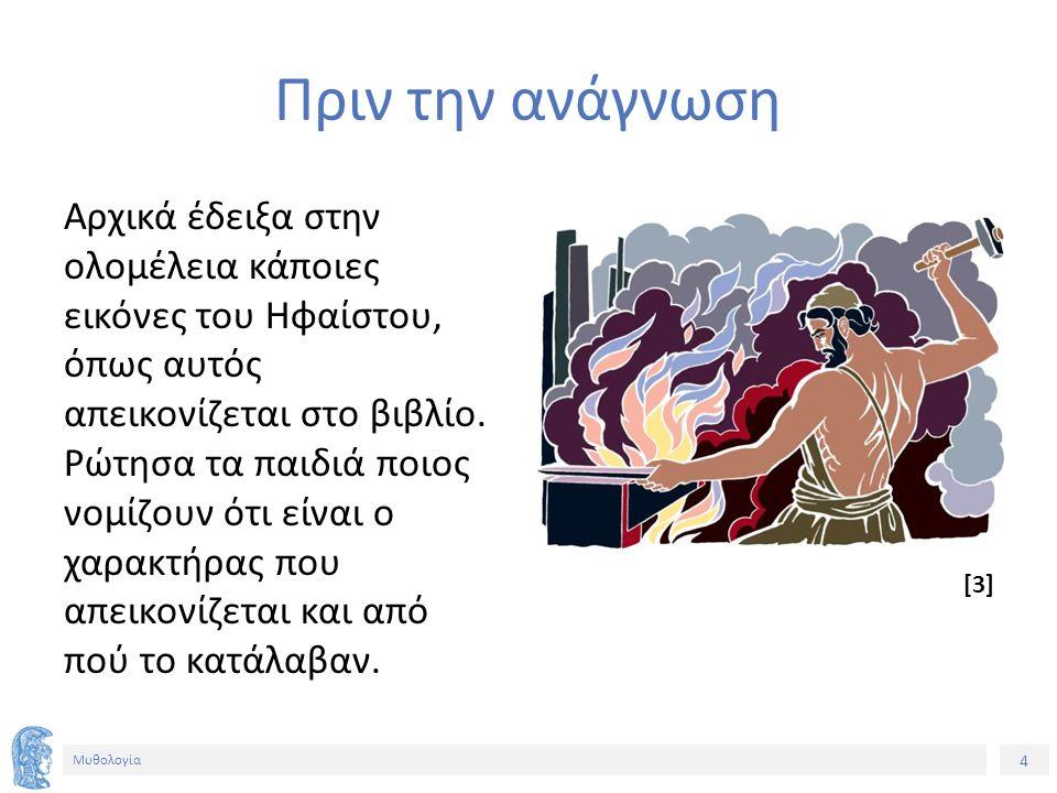 4 Μυθολογία Πριν την ανάγνωση Αρχικά έδειξα στην ολομέλεια κάποιες εικόνες του Ηφαίστου, όπως αυτός απεικονίζεται στο βιβλίο. Ρώτησα τα παιδιά ποιος ν
