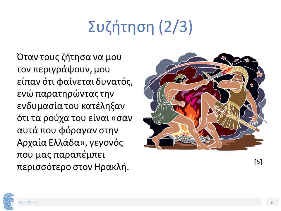 6 Μυθολογία Συζήτηση (2/3) Όταν τους ζήτησα να μου τον περιγράψουν, μου είπαν ότι φαίνεται δυνατός, ενώ παρατηρώντας την ενδυμασία του κατέληξαν ότι τα ρούχα του είναι «σαν αυτά που φόραγαν στην Αρχαία Ελλάδα», γεγονός που μας παραπέμπει περισσότερο στον Ηρακλή.