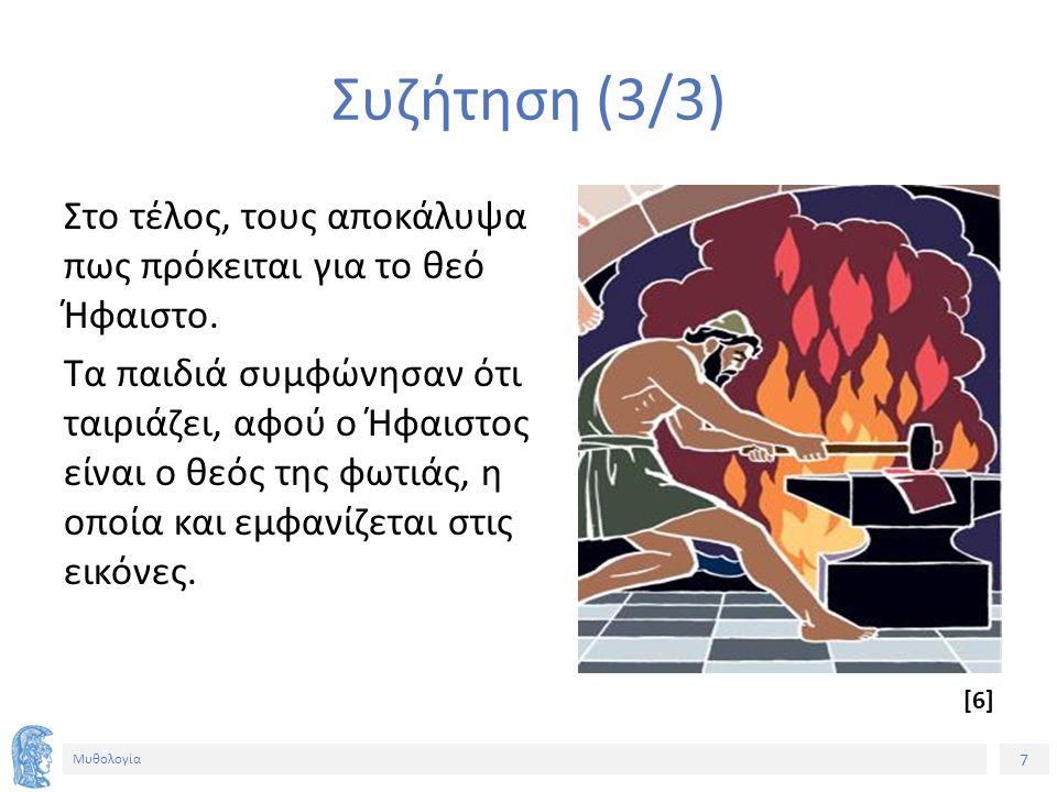 7 Μυθολογία Συζήτηση (3/3) Στο τέλος, τους αποκάλυψα πως πρόκειται για το θεό Ήφαιστο. Τα παιδιά συμφώνησαν ότι ταιριάζει, αφού ο Ήφαιστος είναι ο θεό