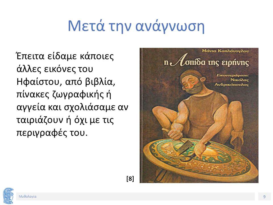 9 Μυθολογία Μετά την ανάγνωση Έπειτα είδαμε κάποιες άλλες εικόνες του Ηφαίστου, από βιβλία, πίνακες ζωγραφικής ή αγγεία και σχολιάσαμε αν ταιριάζουν ή όχι με τις περιγραφές του.