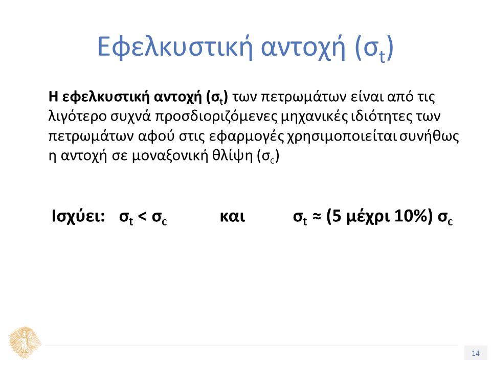 14 Τίτλος Ενότητας Εφελκυστική αντοχή (σ t ) Η εφελκυστική αντοχή (σ t ) των πετρωμάτων είναι από τις λιγότερο συχνά προσδιοριζόμενες μηχανικές ιδιότητες των πετρωμάτων αφού στις εφαρμογές χρησιμοποιείται συνήθως η αντοχή σε μοναξονική θλίψη (σ c ) Ισχύει: σ t < σ c και σ t ≈ (5 μέχρι 10%) σ c