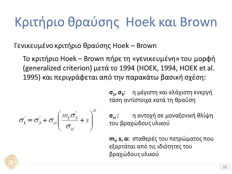 18 Τίτλος Ενότητας Κριτήριο θραύσης Hoek και Brown Γενικευμένο κριτήριο θραύσης Hoek – Brown Το κριτήριο Hoek – Brown πήρε τη «γενικευμένη» του μορφή (generalized criterion) μετά το 1994 (HOEK, 1994, HOEK et al.
