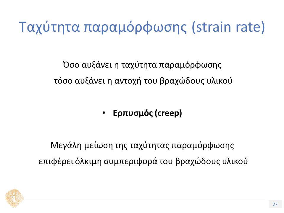 27 Τίτλος Ενότητας Ταχύτητα παραμόρφωσης (strain rate) Όσο αυξάνει η ταχύτητα παραμόρφωσης τόσο αυξάνει η αντοχή του βραχώδους υλικού Eρπυσμός (creep) Μεγάλη μείωση της ταχύτητας παραμόρφωσης επιφέρει όλκιμη συμπεριφορά του βραχώδους υλικού