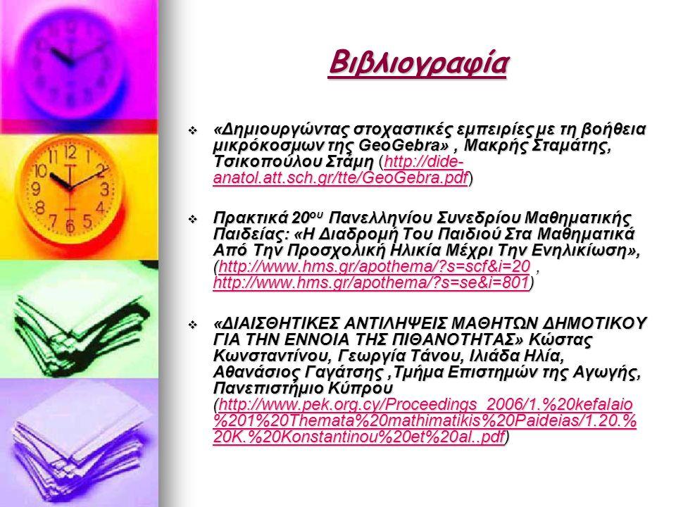 Βιβλιογραφία  «Δημιουργώντας στοχαστικές εμπειρίες με τη βοήθεια μικρόκοσμων της GeoGebra», Μακρής Σταμάτης, Τσικοπούλου Στάμη (http://dide- anatol.att.sch.gr/tte/GeoGebra.pdf) http://dide- anatol.att.sch.gr/tte/GeoGebra.pdfhttp://dide- anatol.att.sch.gr/tte/GeoGebra.pdf  Πρακτικά 20 ου Πανελληνίου Συνεδρίου Μαθηματικής Παιδείας: «Η Διαδρομή Του Παιδιού Στα Μαθηματικά Από Την Προσχολική Ηλικία Μέχρι Την Ενηλικίωση», (http://www.hms.gr/apothema/ s=scf&i=20, http://www.hms.gr/apothema/ s=se&i=801) http://www.hms.gr/apothema/ s=scf&i=20 http://www.hms.gr/apothema/ s=se&i=801http://www.hms.gr/apothema/ s=scf&i=20 http://www.hms.gr/apothema/ s=se&i=801  «ΔΙΑΙΣΘΗΤΙΚΕΣ ΑΝΤΙΛΗΨΕΙΣ ΜΑΘΗΤΩΝ ΔΗΜΟΤΙΚΟΥ ΓΙΑ ΤΗΝ ΕΝΝΟΙΑ ΤΗΣ ΠΙΘΑΝΟΤΗΤΑΣ» Κώστας Κωνσταντίνου, Γεωργία Τάνου, Ιλιάδα Ηλία, Αθανάσιος Γαγάτσης,Τµήµα Επιστηµών της Αγωγής, Πανεπιστήµιο Κύπρου (http://www.pek.org.cy/Proceedings_2006/1.%20kefalaio %201%20Themata%20mathimatikis%20Paideias/1.20.% 20K.%20Konstantinou%20et%20al..pdf) http://www.pek.org.cy/Proceedings_2006/1.%20kefalaio %201%20Themata%20mathimatikis%20Paideias/1.20.% 20K.%20Konstantinou%20et%20al..pdfhttp://www.pek.org.cy/Proceedings_2006/1.%20kefalaio %201%20Themata%20mathimatikis%20Paideias/1.20.% 20K.%20Konstantinou%20et%20al..pdf