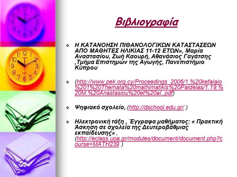 Βιβλιογραφία  Η ΚΑΤΑΝΟΗΣΗ ΠΙΘΑΝΟΛΟΓΙΚΩΝ ΚΑΤΑΣΤΑΣΕΩΝ ΑΠΟ ΜΑΘΗΤΕΣ ΗΛΙΚΙΑΣ 11-12 ΕΤΩΝ», Μαρία Αναστασίου, Ζωή Καουρή, Αθανάσιος Γαγάτσης,Τµήµα Επιστηµών της Αγωγής, Πανεπιστήµιο Κύπρου  (http://www.pek.org.cy/Proceedings_2006/1.%20kefalaio %201%20Themata%20mathimatikis%20Paideias/1.19.% 20M.%20Anastasiou%20et%20al..pdf) http://www.pek.org.cy/Proceedings_2006/1.%20kefalaio %201%20Themata%20mathimatikis%20Paideias/1.19.% 20M.%20Anastasiou%20et%20al..pdfhttp://www.pek.org.cy/Proceedings_2006/1.%20kefalaio %201%20Themata%20mathimatikis%20Paideias/1.19.% 20M.%20Anastasiou%20et%20al..pdf  Ψηφιακό σχολείο, (http://dschool.edu.gr/ ) http://dschool.edu.gr/  Ηλεκτρονική τάξη, Έγγραφα μαθήματος: « Πρακτική Άσκηση σε σχολεία της Δευτεροβάθμιας εκπαίδευσης», (http://eclass.uoa.gr/modules/document/document.php c ourse=MATH239 ) http://eclass.uoa.gr/modules/document/document.php c ourse=MATH239http://eclass.uoa.gr/modules/document/document.php c ourse=MATH239