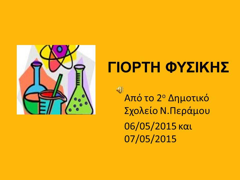 ΓΙΟΡΤΗ ΦΥΣΙΚΗΣ Από το 2 ο Δημοτικό Σχολείο Ν.Περάμου 06/05/2015 και 07/05/2015