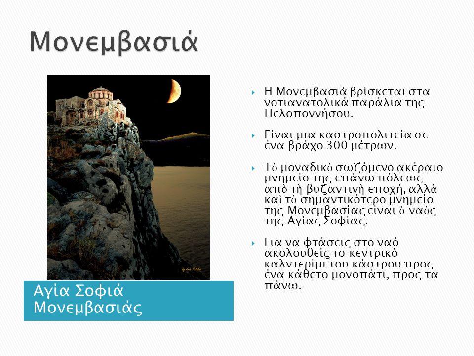 Αγία Σοφιά Μονεμβασιάς  Η Μονεμβασιά βρίσκεται στα νοτιανατολικά παράλια της Πελοποννήσου.  Είναι μια καστροπολιτεία σε ένα βράχο 300 μέτρων.  Τ ὸ
