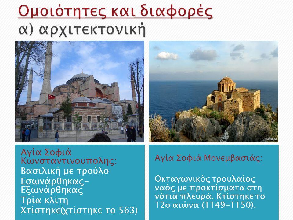 Αγία Σοφιά Κωνσταντινουπολης: Βασιλική με τρούλο Εσωνάρθηκας- Εξωνάρθηκας Τρία κλίτη Χτίστηκε(χτίστηκε το 563) Αγία Σοφιά Μονεμβασιάς: Οκταγωνικός τρουλαίος ναός με προκτίσματα στη νότια πλευρά.