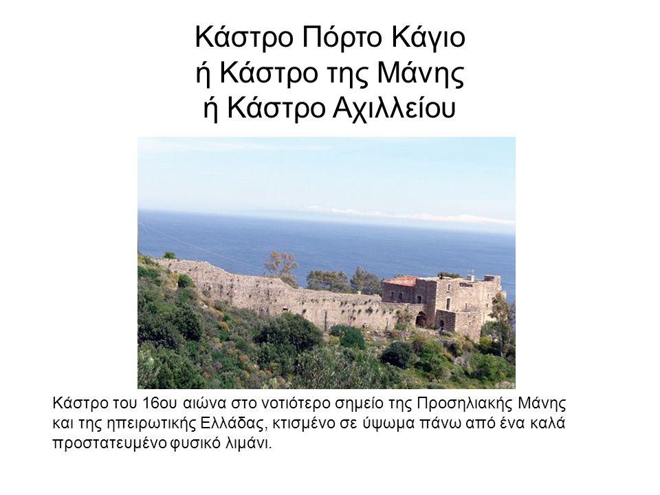 Κάστρο Πόρτο Κάγιο ή Κάστρο της Μάνης ή Κάστρο Αχιλλείου Κάστρο του 16ου αιώνα στο νοτιότερο σημείο της Προσηλιακής Μάνης και της ηπειρωτικής Ελλάδας, κτισμένο σε ύψωμα πάνω από ένα καλά προστατευμένο φυσικό λιμάνι.