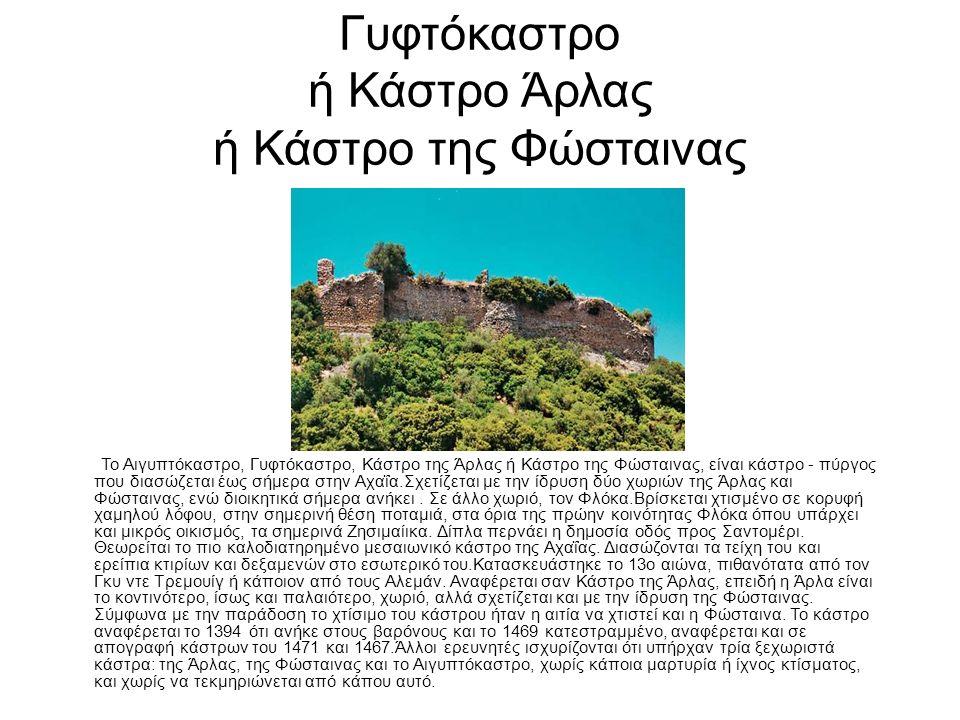 Γυφτόκαστρο ή Κάστρο Άρλας ή Κάστρο της Φώσταινας Το Αιγυπτόκαστρο, Γυφτόκαστρο, Κάστρο της Άρλας ή Κάστρο της Φώσταινας, είναι κάστρο - πύργος που διασώζεται έως σήμερα στην Αχαΐα.Σχετίζεται με την ίδρυση δύο χωριών της Άρλας και Φώσταινας, ενώ διοικητικά σήμερα ανήκει.