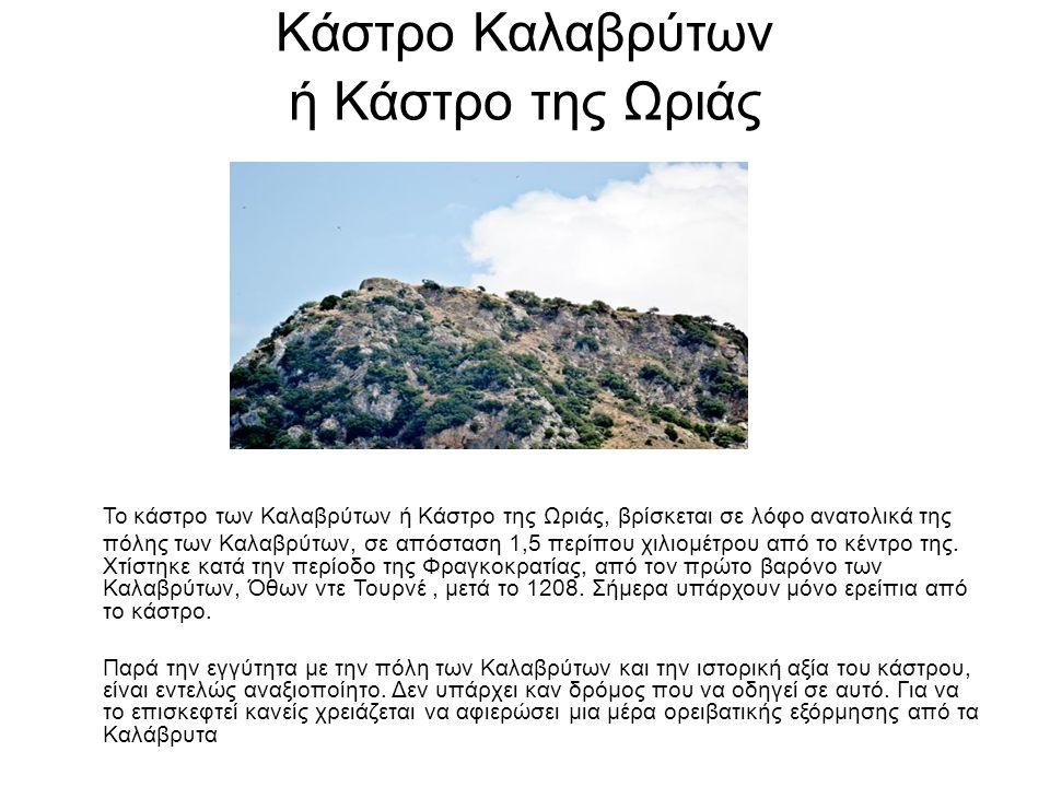 Κάστρο Καλαβρύτων ή Κάστρο της Ωριάς Το κάστρο των Καλαβρύτων ή Κάστρο της Ωριάς, βρίσκεται σε λόφο ανατολικά της πόλης των Καλαβρύτων, σε απόσταση 1,5 περίπου χιλιομέτρου από το κέντρο της.