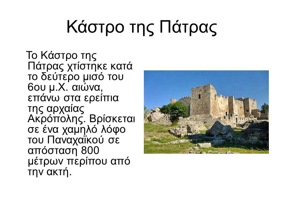 Κάστρο της Πάτρας Το Κάστρο της Πάτρας χτίστηκε κατά το δεύτερο μισό του 6ου μ.Χ. αιώνα, επάνω στα ερείπια της αρχαίας Ακρόπολης. Βρίσκεται σε ένα χαμ