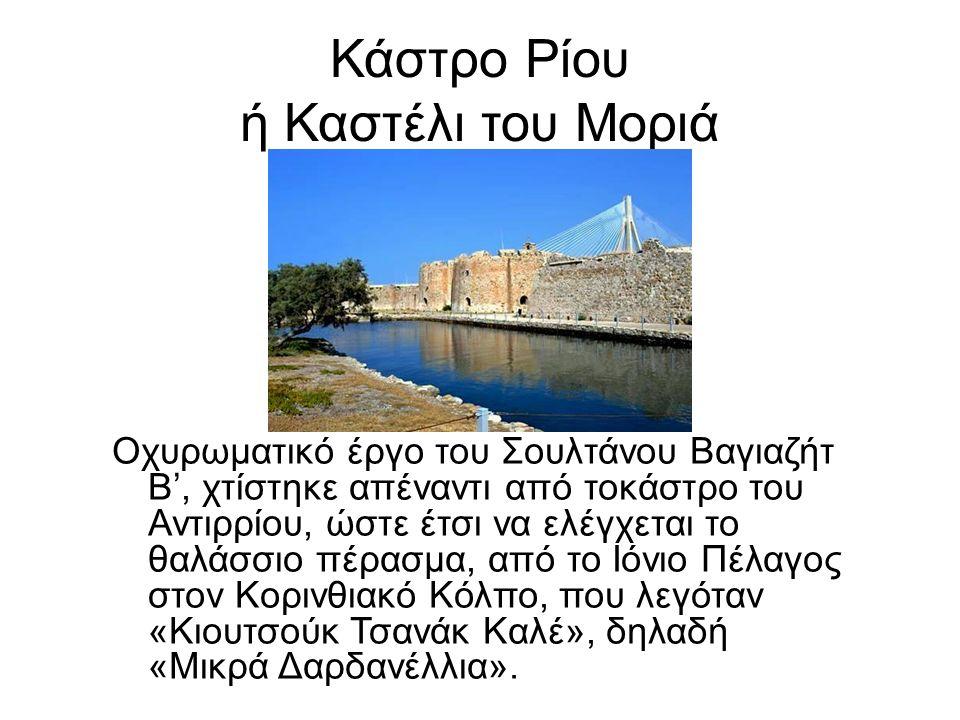 Κάστρο Ρίου ή Καστέλι του Μοριά Οχυρωματικό έργο του Σουλτάνου Βαγιαζήτ Β', χτίστηκε απέναντι από τοκάστρο του Αντιρρίου, ώστε έτσι να ελέγχεται το θαλάσσιο πέρασμα, από το Ιόνιο Πέλαγος στον Κορινθιακό Κόλπο, που λεγόταν «Κιουτσούκ Τσανάκ Καλέ», δηλαδή «Μικρά Δαρδανέλλια».