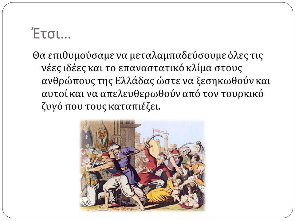 Έτσι … Θα επιθυμούσαμε να μεταλαμπαδεύσουμε όλες τις νέες ιδέες και το επαναστατικό κλίμα στους ανθρώπους της Ελλάδας ώστε να ξεσηκωθούν και αυτοί και