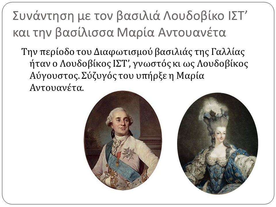 Συνάντηση με τον βασιλιά Λουδοβίκο ΙΣΤ ' και την βασίλισσα Μαρία Αντουανέτα Την περίοδο του Διαφωτισμού βασιλιάς της Γαλλίας ήταν ο Λουδοβίκος ΙΣΤ ',