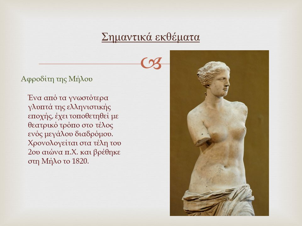  Σημαντικά εκθέματα Αφροδίτη της Μήλου Ένα από τα γνωστότερα γλυπτά της ελληνιστικής εποχής, έχει τοποθετηθεί με θεατρικό τρόπο στο τέλος ενός μεγάλο