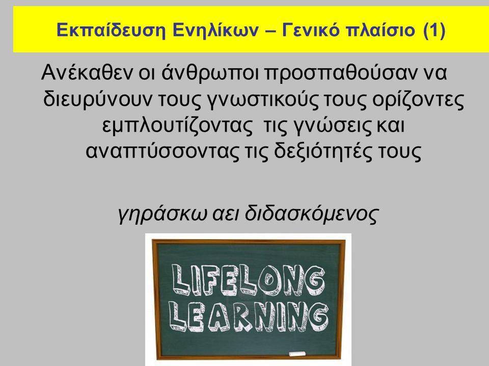 Εκπαίδευση Ενηλίκων – Γενικό πλαίσιο (1) Ανέκαθεν οι άνθρωποι προσπαθούσαν να διευρύνουν τους γνωστικούς τους ορίζοντες εμπλουτίζοντας τις γνώσεις και αναπτύσσοντας τις δεξιότητές τους γηράσκω αει διδασκόμενος