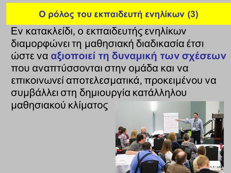 Ο ρόλος του εκπαιδευτή ενηλίκων (3) Εν κατακλείδι, ο εκπαιδευτής ενηλίκων διαμορφώνει τη μαθησιακή διαδικασία έτσι ώστε να αξιοποιεί τη δυναμική των σ