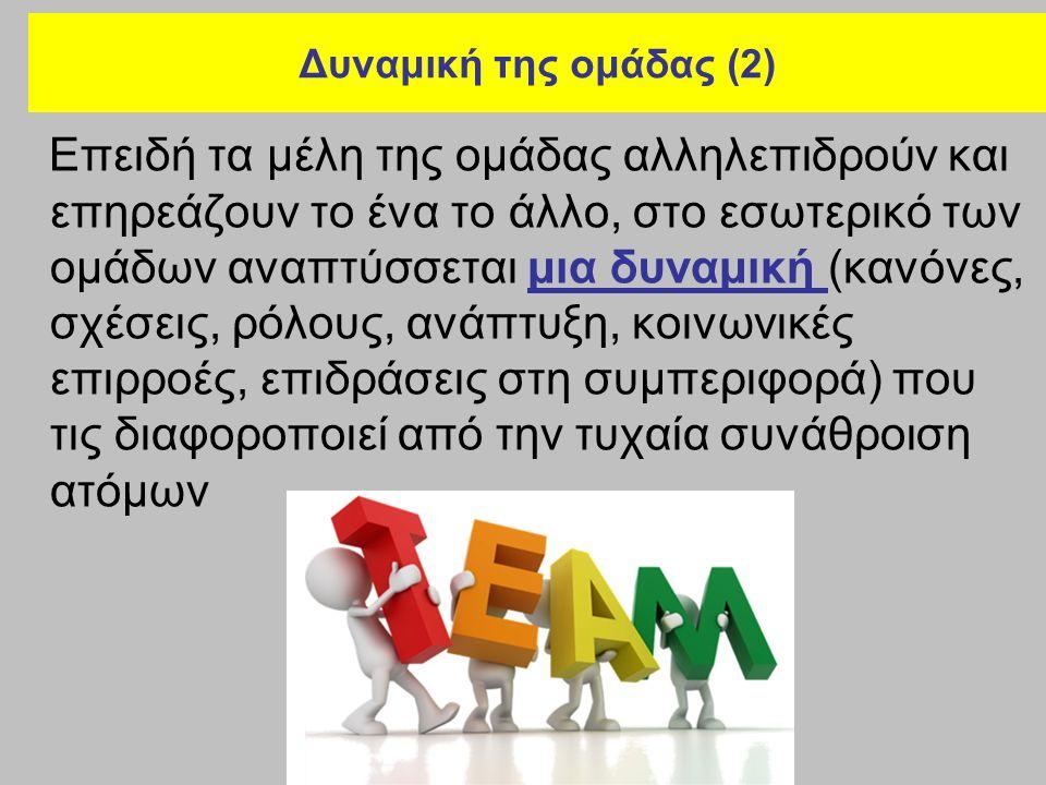 Δυναμική της ομάδας (2) Επειδή τα μέλη της ομάδας αλληλεπιδρούν και επηρεάζουν το ένα το άλλο, στο εσωτερικό των ομάδων αναπτύσσεται μια δυναμική (κανόνες, σχέσεις, ρόλους, ανάπτυξη, κοινωνικές επιρροές, επιδράσεις στη συμπεριφορά) που τις διαφοροποιεί από την τυχαία συνάθροιση ατόμων